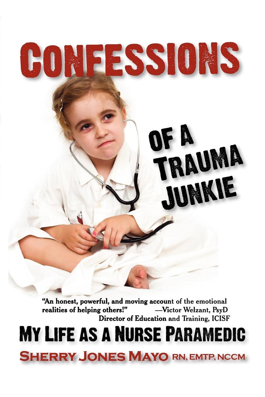 Sherry Jones Mayo Confessions of a Trauma Junkie. My Life as Nurse Paramedic