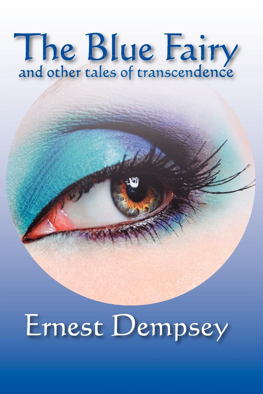 Ernest Dempsey The Blue Fairy and Other Tales of Transcendence