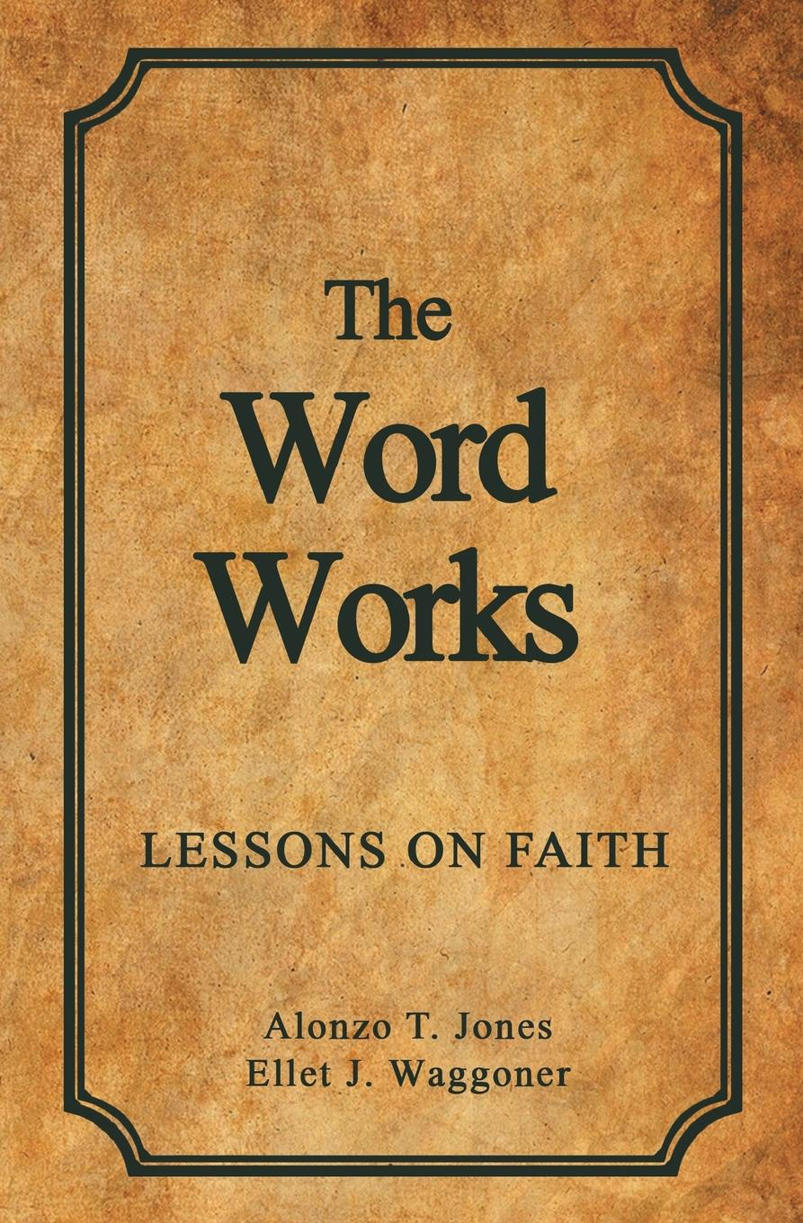 Alonzo T. Jones, Ellet J. Waggoner The Word Works. Lessons on Faith thomas j jenkins the judges of faith