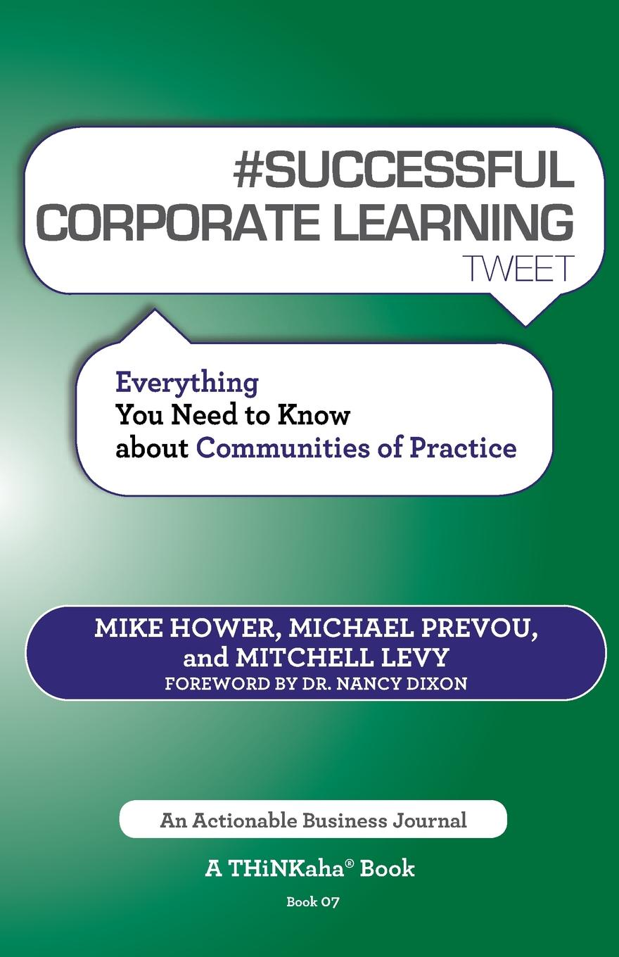 Mike Hower, Michael Prevou, Mitchell Levy # SUCCESSFUL CORPORATE LEARNING tweet Book07. Everything You Need to Know about Communities of Practice mezirow jack transformative learning in practice insights from community workplace and higher education