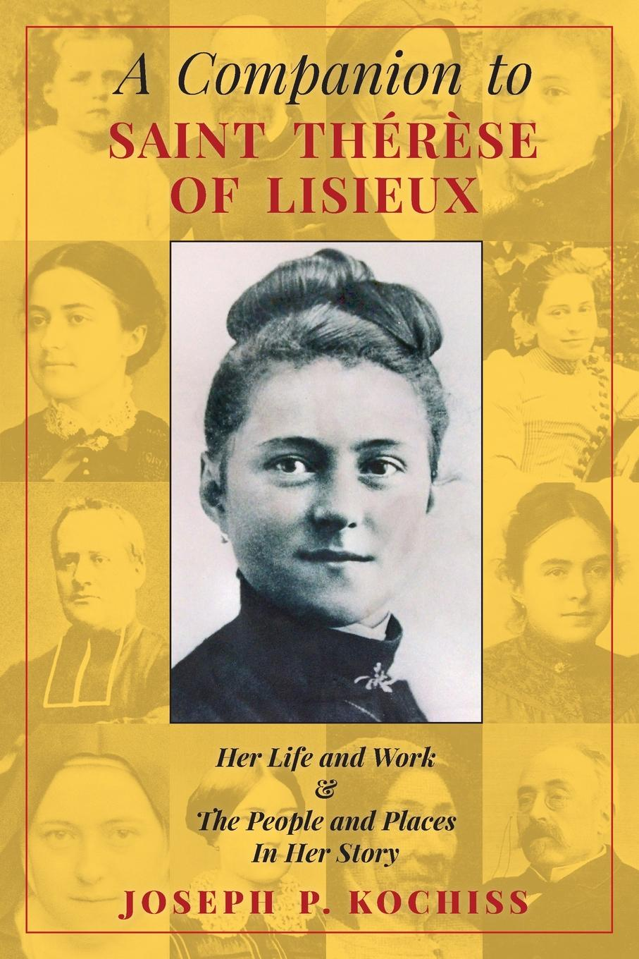 Фото - Joseph P. Kochiss A Companion to Saint Therese of Lisieux. Her Life and Work & The People and Places In Her Story therese of lisieux michael day story of a soul the autobiography of st therese of lisieux