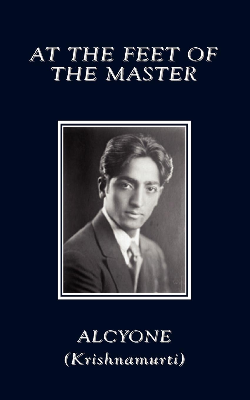 Alcyone, (Krishnamurti) At the Feet of the Master jiddu krishnamurti at the feet of the master