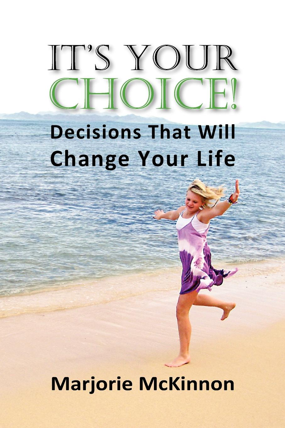 Margie McKinnon, Marjorie McKinnon It's Your Choice! Decisions That Will Change Your Life change your mind change your life