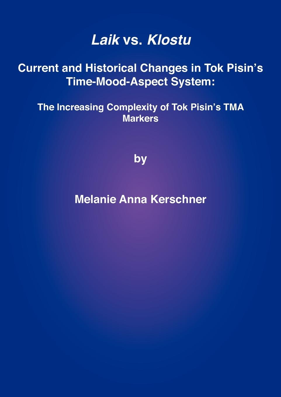 Melanie Anna Kerschner Laik vs. Klostu. Current and historical changes in Tok Pisin's time-mood-aspect system: the increasing complexity of Tok Pisin's TMA markers