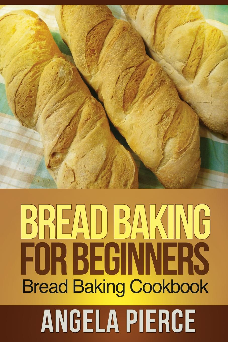 Pierce Angela Bread Baking for Beginners. Bread Baking Cookbook book of bread recipes to make at home