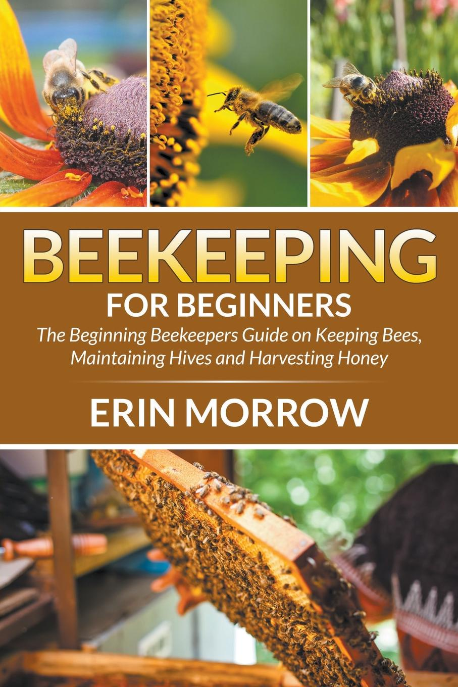 Erin Morrow Beekeeping For Beginners. The Beginning Beekeepers Guide on Keeping Bees, Maintaining Hives and Harvesting Honey george s fichter bees wasps and ants