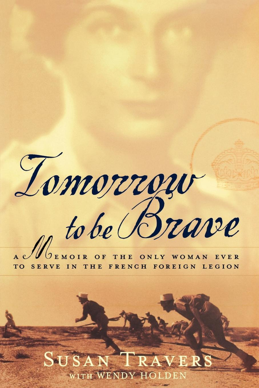 Susan Travers Tomorrow to Be Brave. A Memoir of the Only Woman Ever to Serve in the French Foreign Legion susan mallery quinn s woman