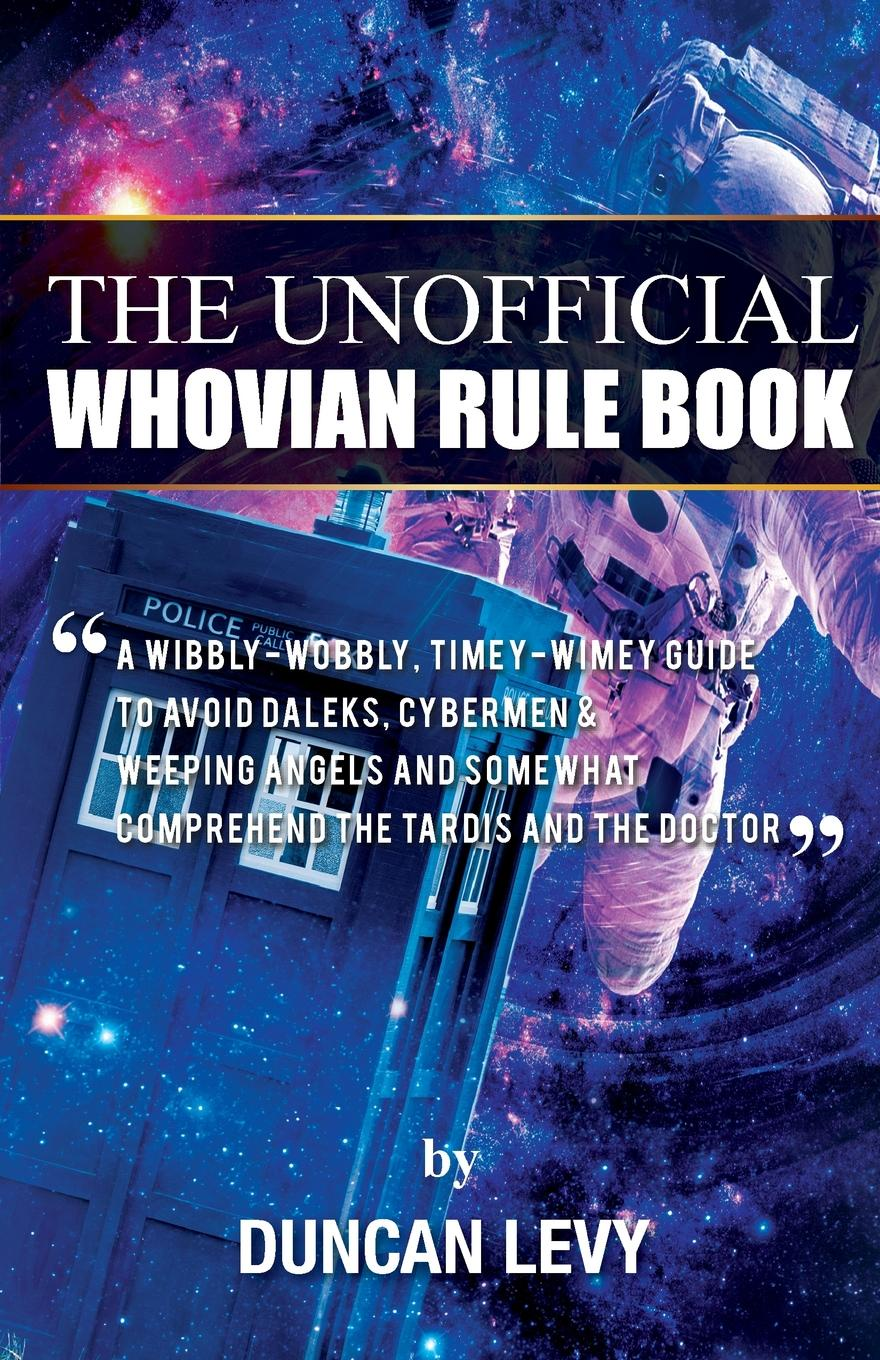 Duncan Levy The Unofficial Whovian Rule Book. A wibbly-wobbly, timey-wimey guide to avoid Daleks, Cybermen, & Weeping Angels and somewhat comprehend the Tardis and The Doctor цены