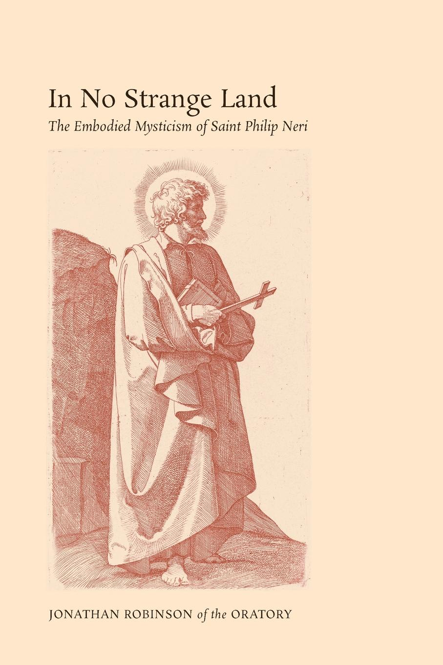 Jonathan Robinson In No Strange Land. The Embodied Mysticism of Saint Philip Neri anthony j steinbock phenomenology and mysticism the verticality of religious experience