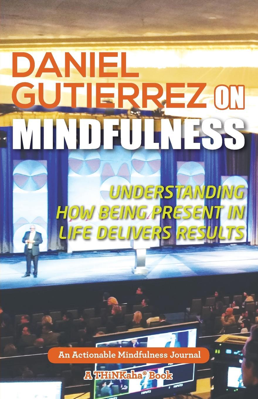 Фото - Daniel Gutierrez Daniel Gutierrez on Mindfulness. Understanding How Being Present in Life Delivers Results daniel gutierrez daniel gutierrez on mindfulness understanding how being present in life delivers results