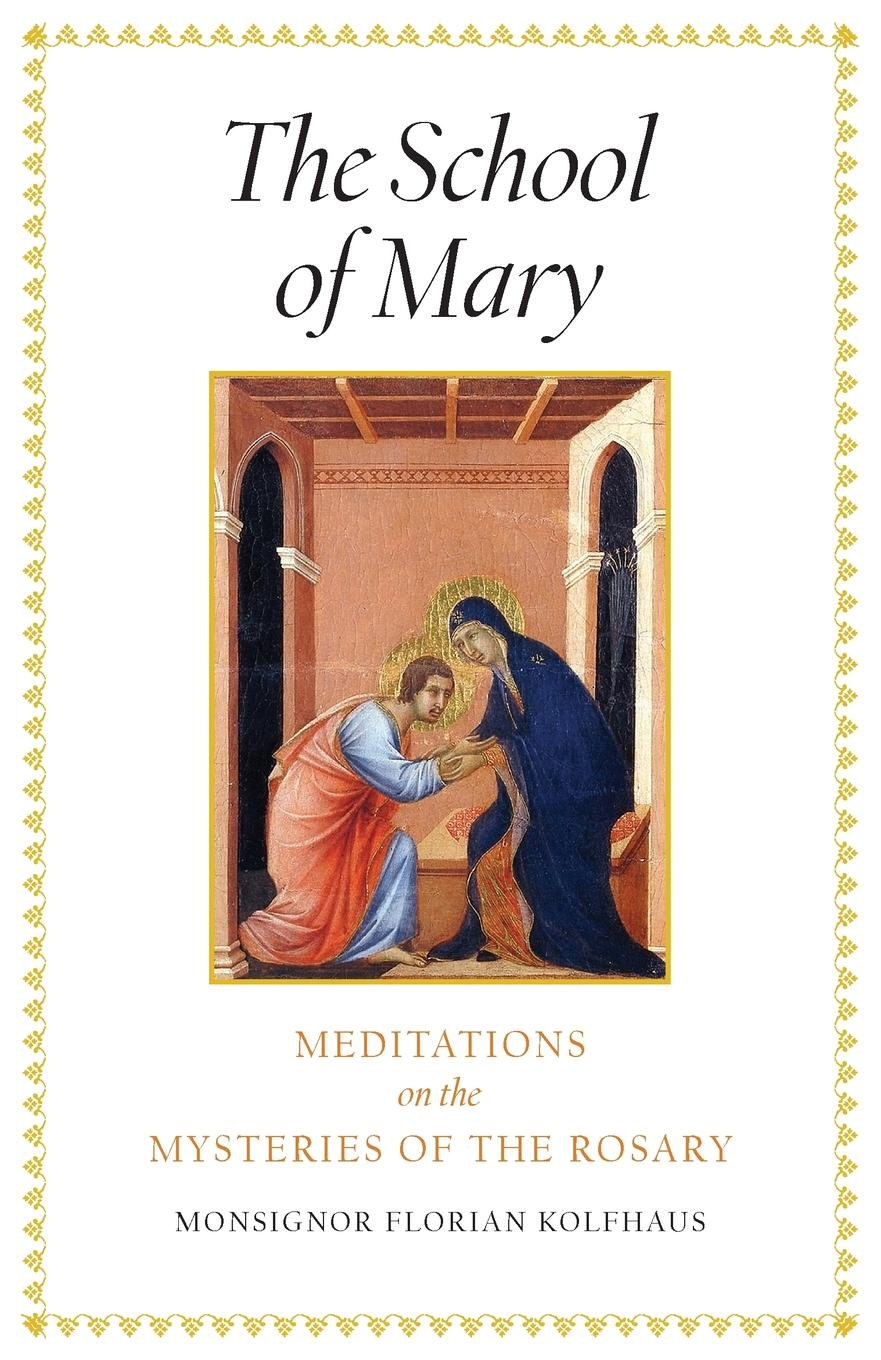 Monsignor Florian Kolfhaus, Michaela Mineo The School of Mary. Meditations on the Mysteries of the Rosary jr russell p foreman praying the bible while saying the rosary scriptural meditation for rosary beads