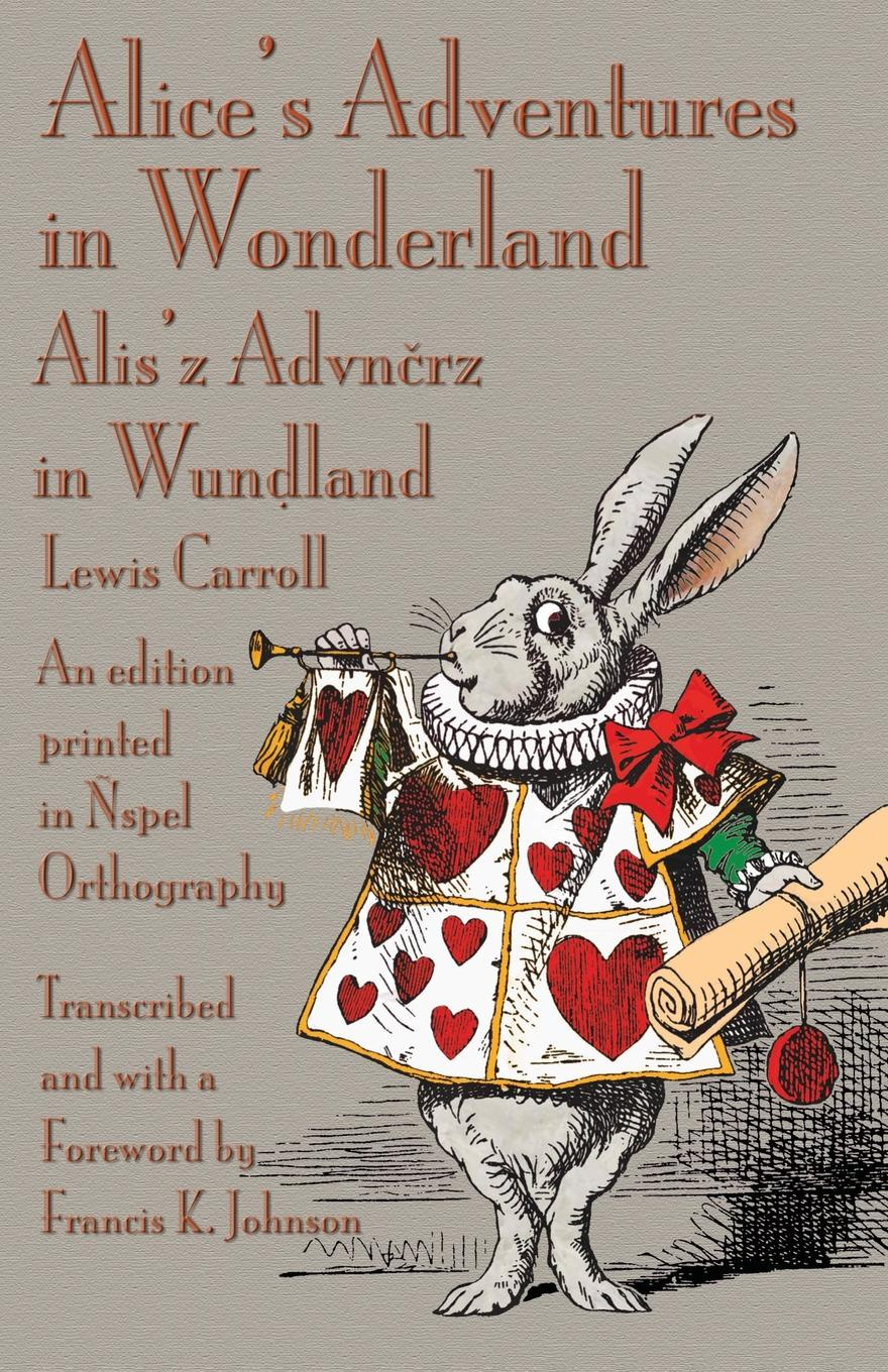 Lewis Carroll Alice's Adventures in Wonderland. An edition printed in Nspel Orthography carrol l alice s adventures in wonderland