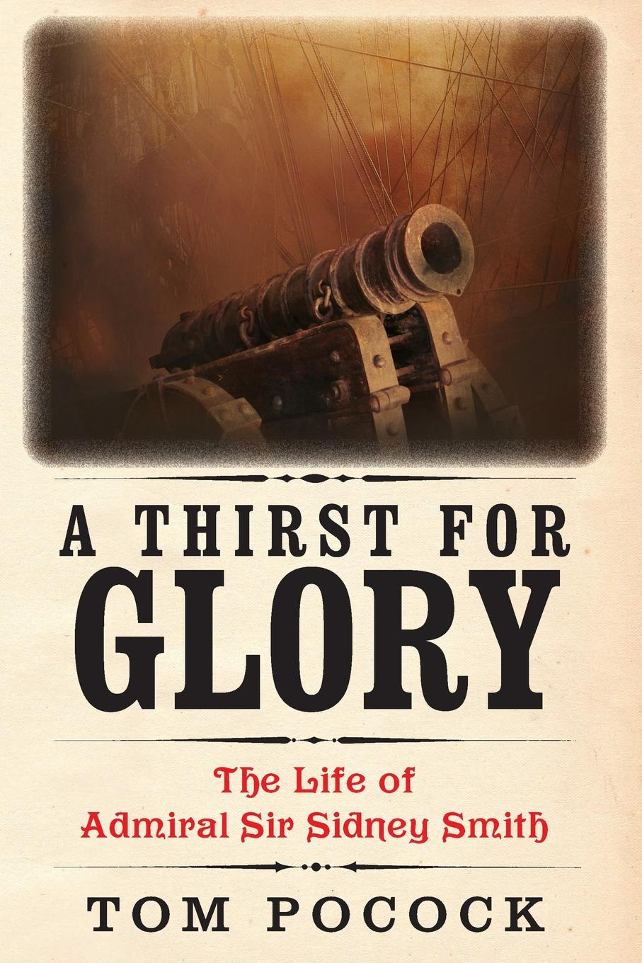 Tom Pocock A Thirst for Glory. The Life of Admiral Sir Sidney Smith the thirst