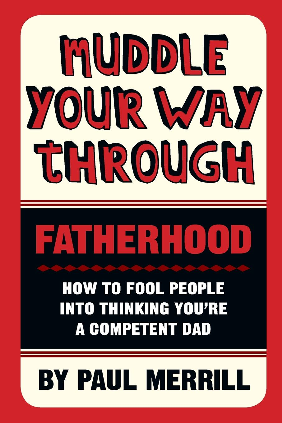 Paul Merrill Muddle Your Way Through Fatherhood. How to fool people into thinking you're a competent dad shirley wheeldon pocket size handbook for dads who don t have a clue