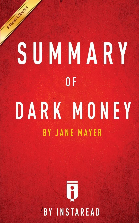 Instaread Summaries Summary of Dark Money. by Jane Mayer . Includes Analysis jane