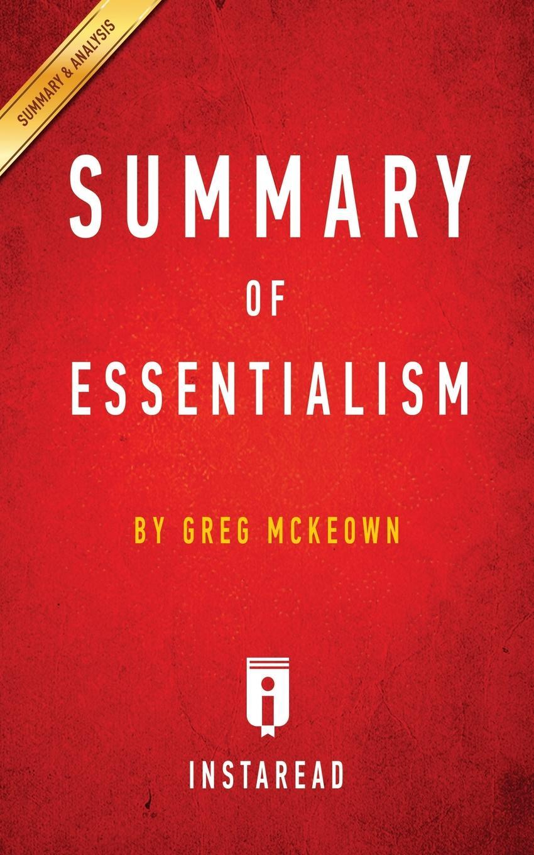 Instaread Summaries Summary of Essentialism. by Greg McKeown . Includes Analysis