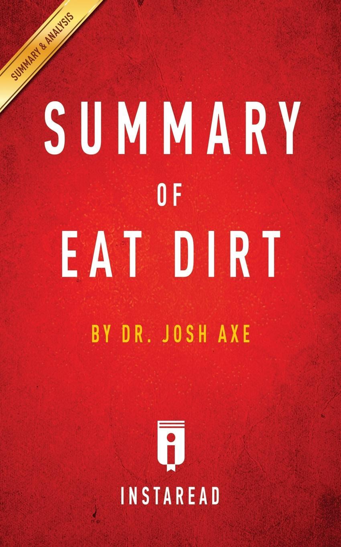 Instaread Summaries Summary of Eat Dirt by Josh Axe . Includes Analysis