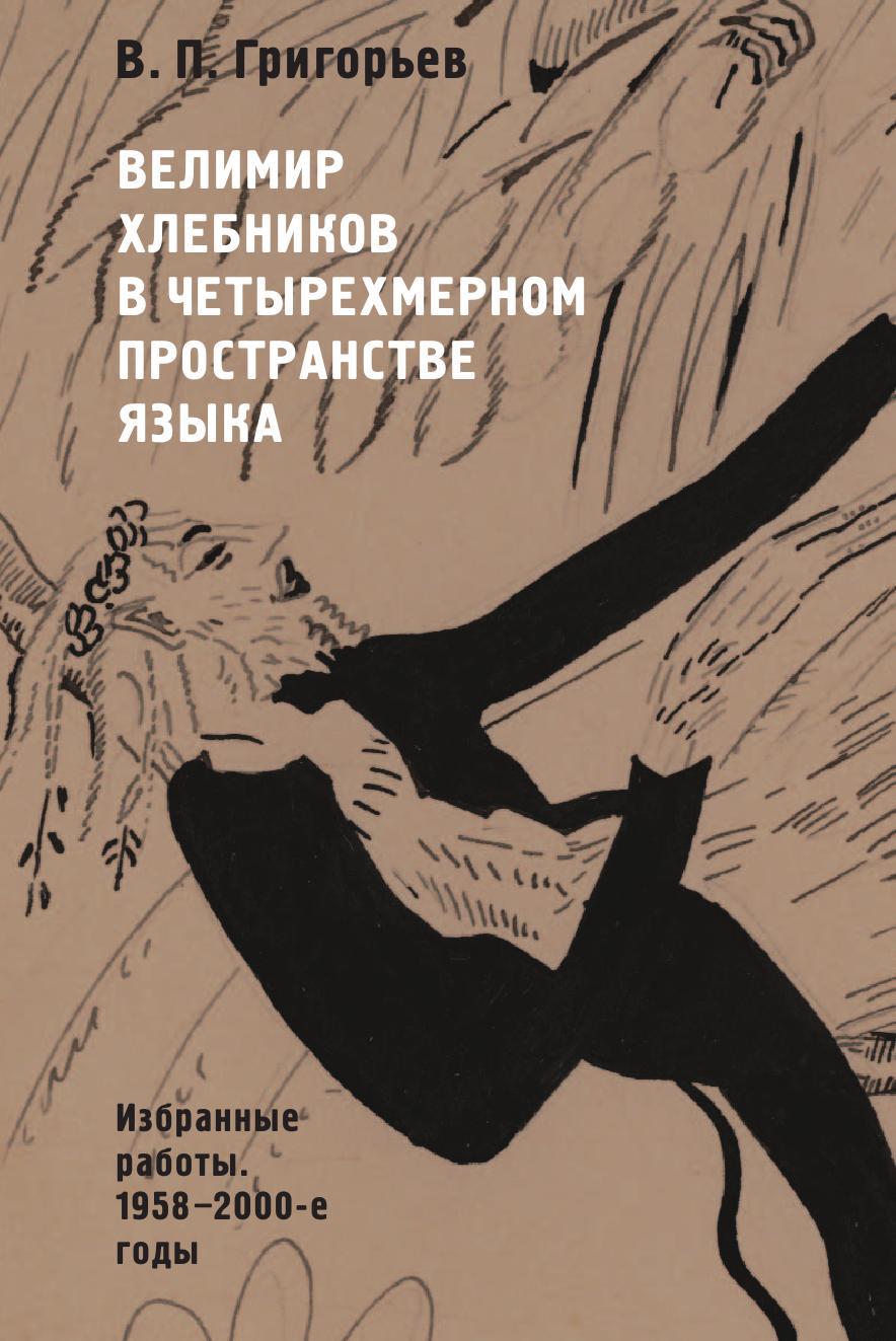 В. П. Григорьев Велимир Хлебников в четырехмерном пространстве языка. Избранные работы. 1958-2000-е годы