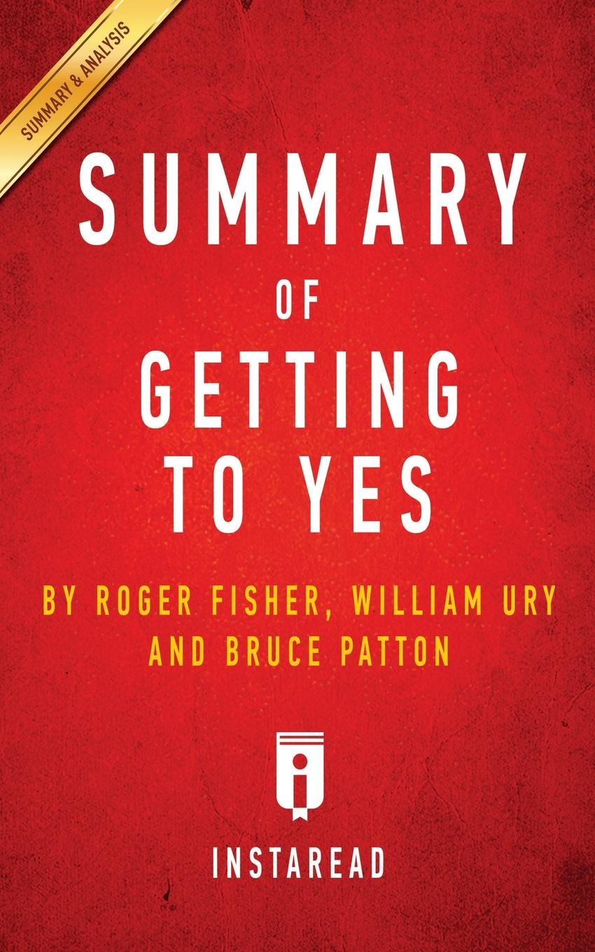 Instaread Summaries Summary of Getting to Yes. by Roger Fisher, William L. Ury, Bruce Patton . Includes Analysis william l wlac01bcorcn