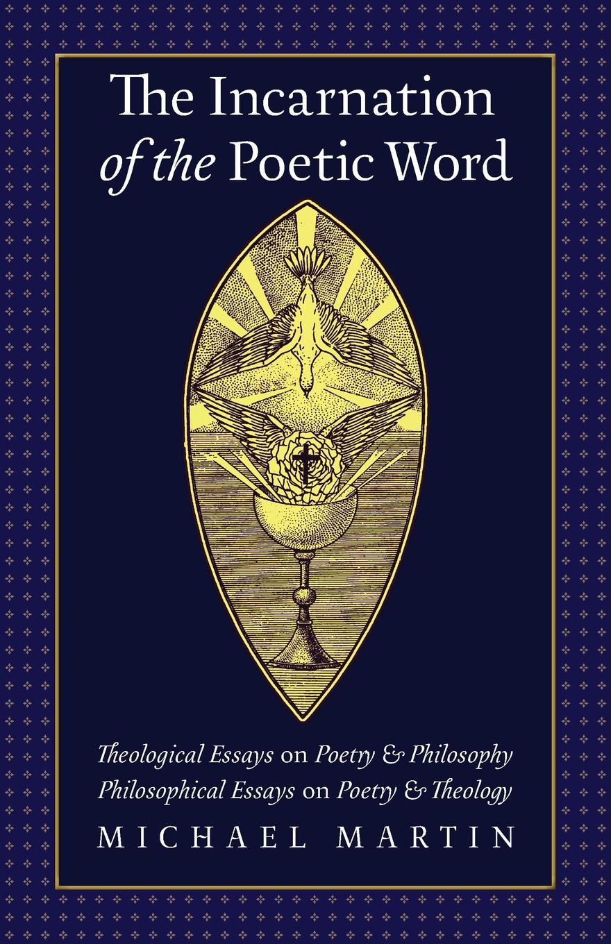 Michael Martin The Incarnation of the Poetic Word. Theological Essays on Poetry & Philosophy . Philosophical Essays on Poetry & Theology цена