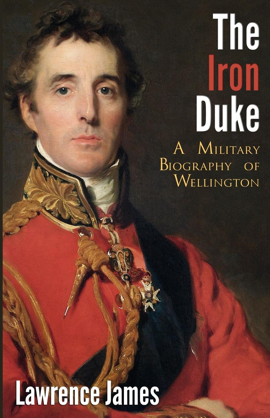Lawrence James The Iron Duke. A Military Biography of Wellington from above and below man and the sea