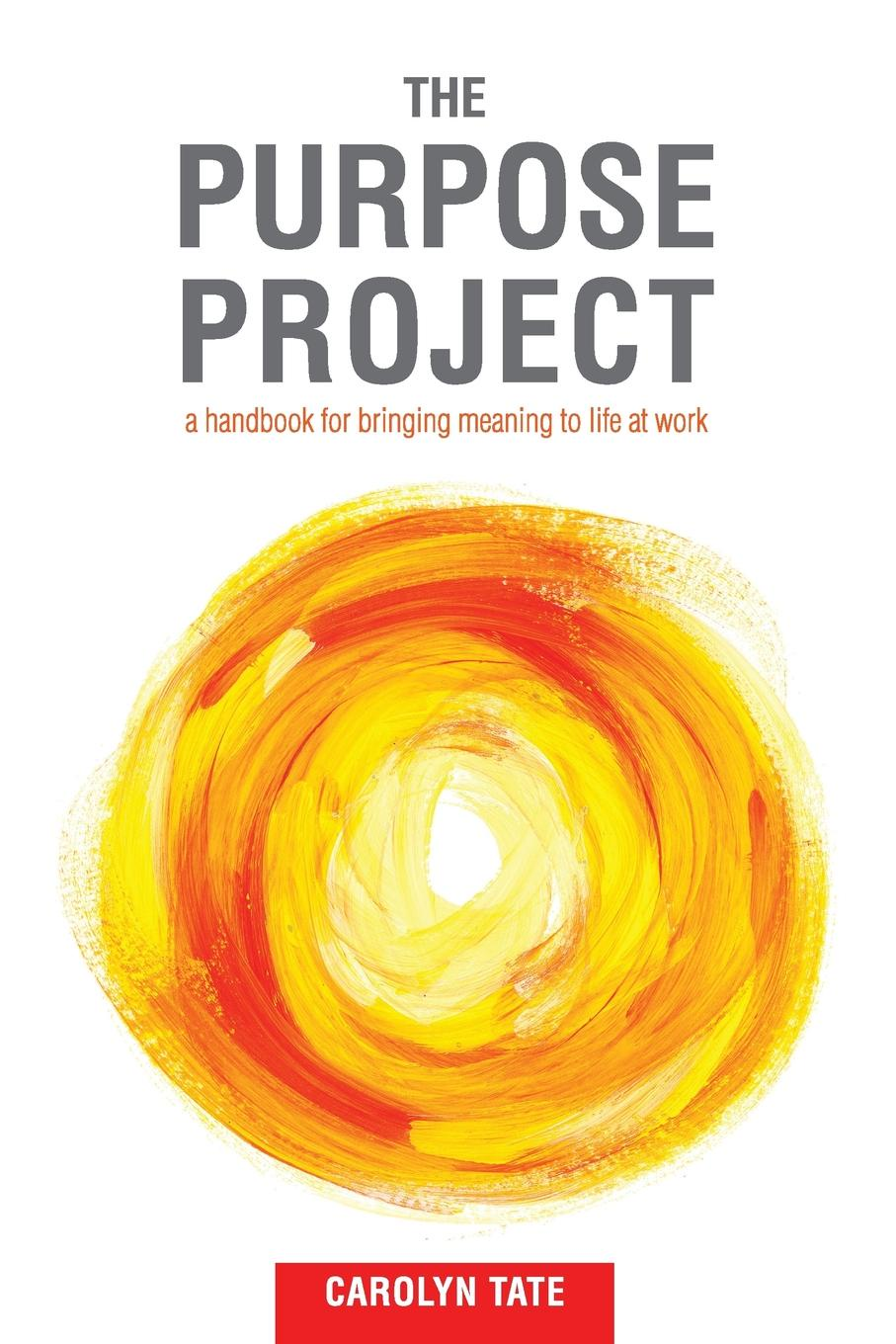 Carolyn G Tate The Purpose Project. A handbook for bringing meaning to life at work leadership institute women with purpose finding life balance direction