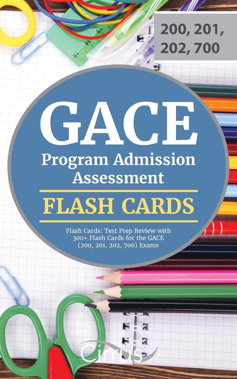 GACE Program Admission Exam Prep Team, Cirrus Test Prep GACE Program Admission Assessment Flash Cards. Test Prep Review with 300+ Flash Cards for the GACE (200, 201, 202, 700) Exams