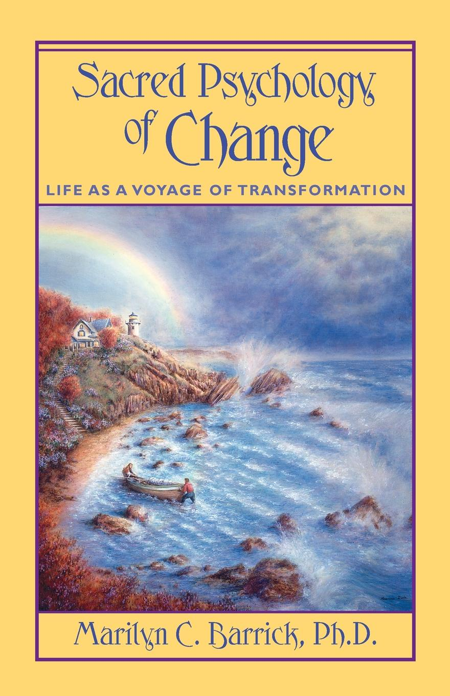 Marilyn C. PH.D. Barrick Sacred Psychology of Change. Life as a Voyage of Transformation change your mind change your life