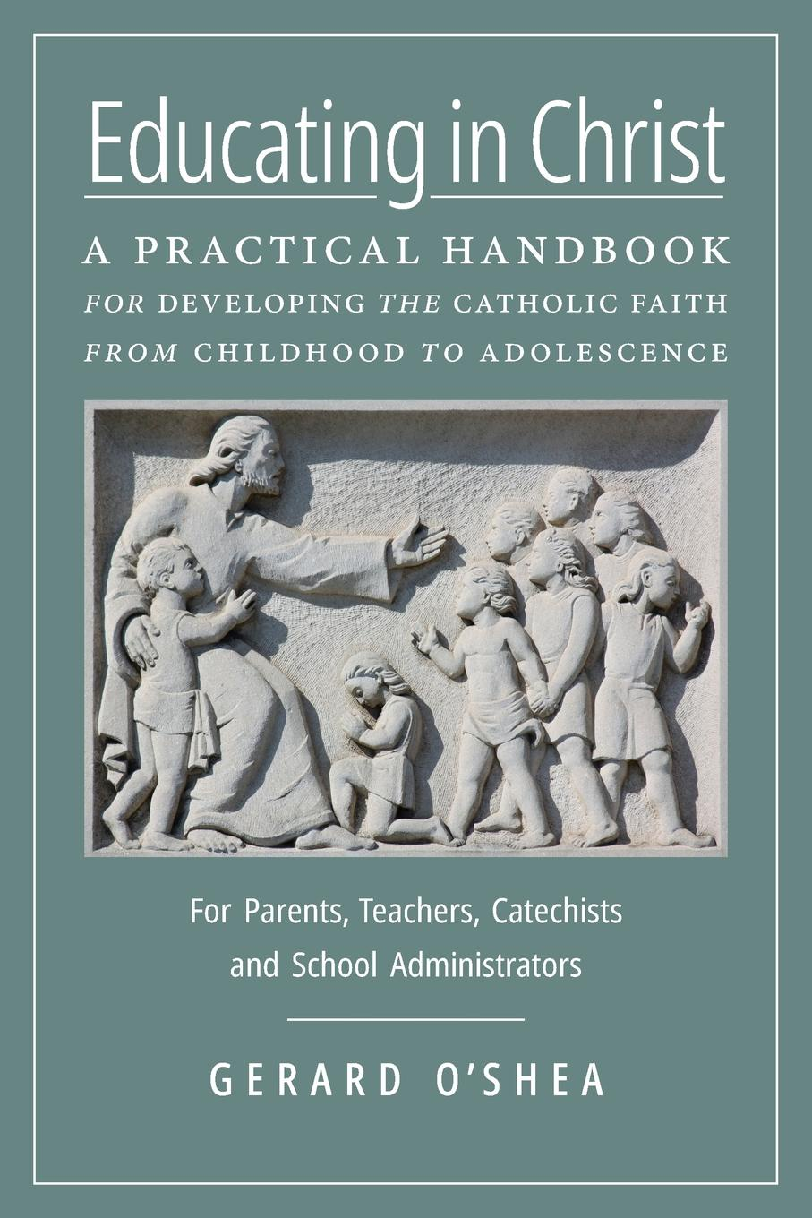 Gerard O'Shea Educating in Christ. A Practical Handbook for Developing the Catholic Faith from Childhood to Adolescence -- For Parents, Teachers, Catechists and School Administrators henry cruz faith in service developing credit unions in ecuador