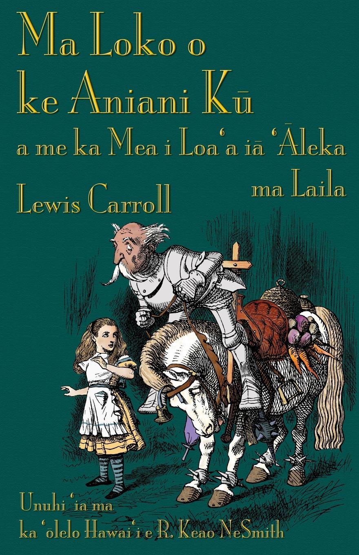Lewis Carroll, R. Keao NeSmith Ma Loko o ke Aniani Ku a me ka Mea i Loa'a ia 'Aleka ma Laila. Through the Looking-Glass in Hawaiian