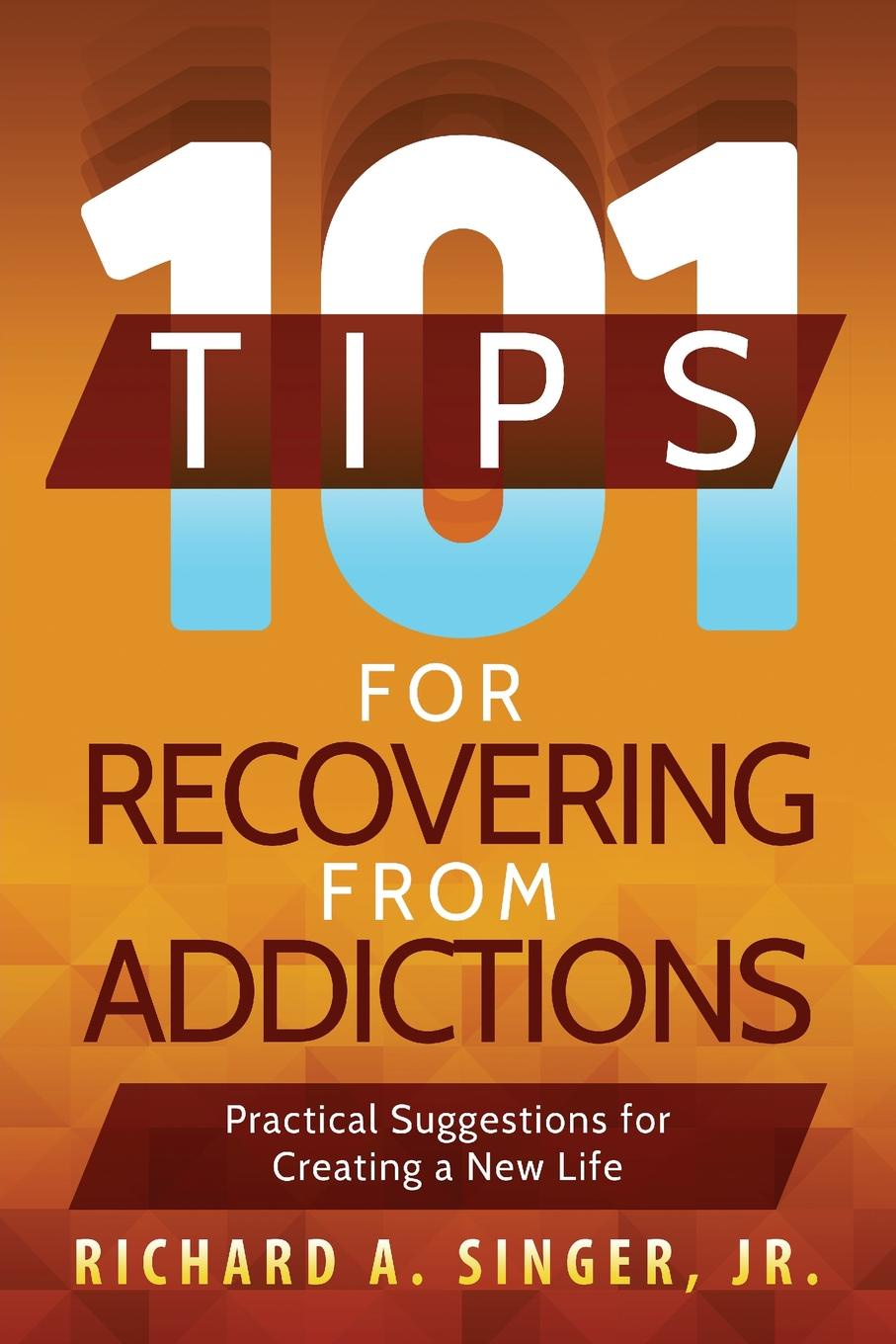 Richard A. Singer 101 Tips for Recovering from Addictions. Practical Suggestions for Creating a New Life recovering the self