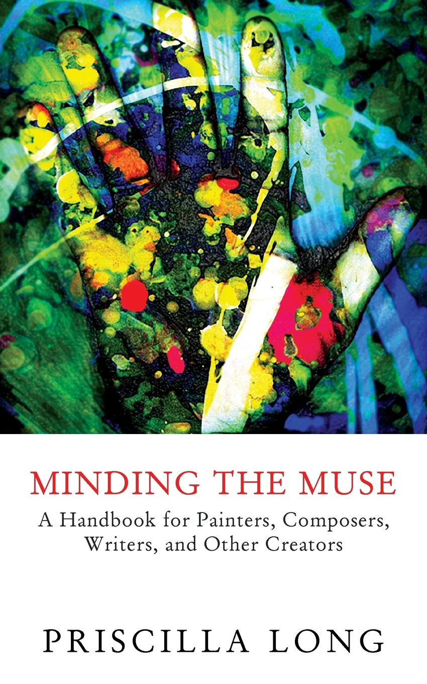 Priscilla Long Minding the Muse. A Handbook for Painters, Composers, Writers, and Other Creators the recipe writer s handbook