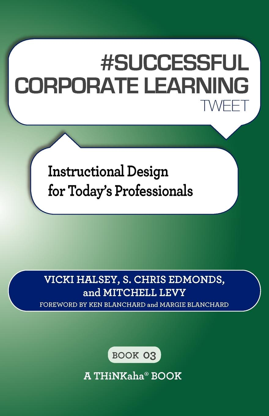 Vicki Halsey, S. Chris Edmonds, Mitchell Levy # SUCCESSFUL CORPORATE LEARNING tweet Book03. Instructional Design for Today's Professionals george piskurich m rapid instructional design learning id fast and right