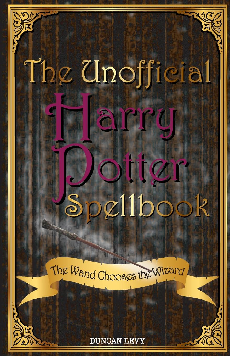 Duncan Levy The Unofficial Harry Potter Spellbook. The Wand Chooses the Wizard harry potter and the cursed child parts 1 and 2 the official script book of the original west end production
