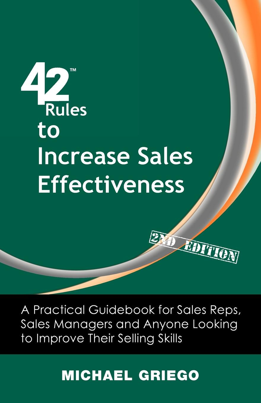 Michael Griego 42 Rules to Increase Sales Effectiveness (2nd Edition). A Practical Guidebook for Sales Reps, Sales Managers and Anyone Looking to Improve their Selling Skills mark roberge the sales acceleration formula using data technology and inbound selling to go from $0 to $100 million