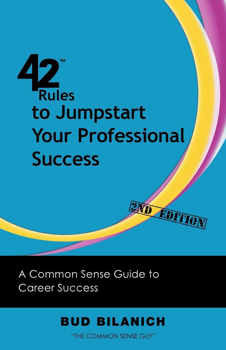 Bud Bilanich 42 Rules to Jumpstart Your Professional Success (2nd Edition). A Common Sense Guide to Career Success