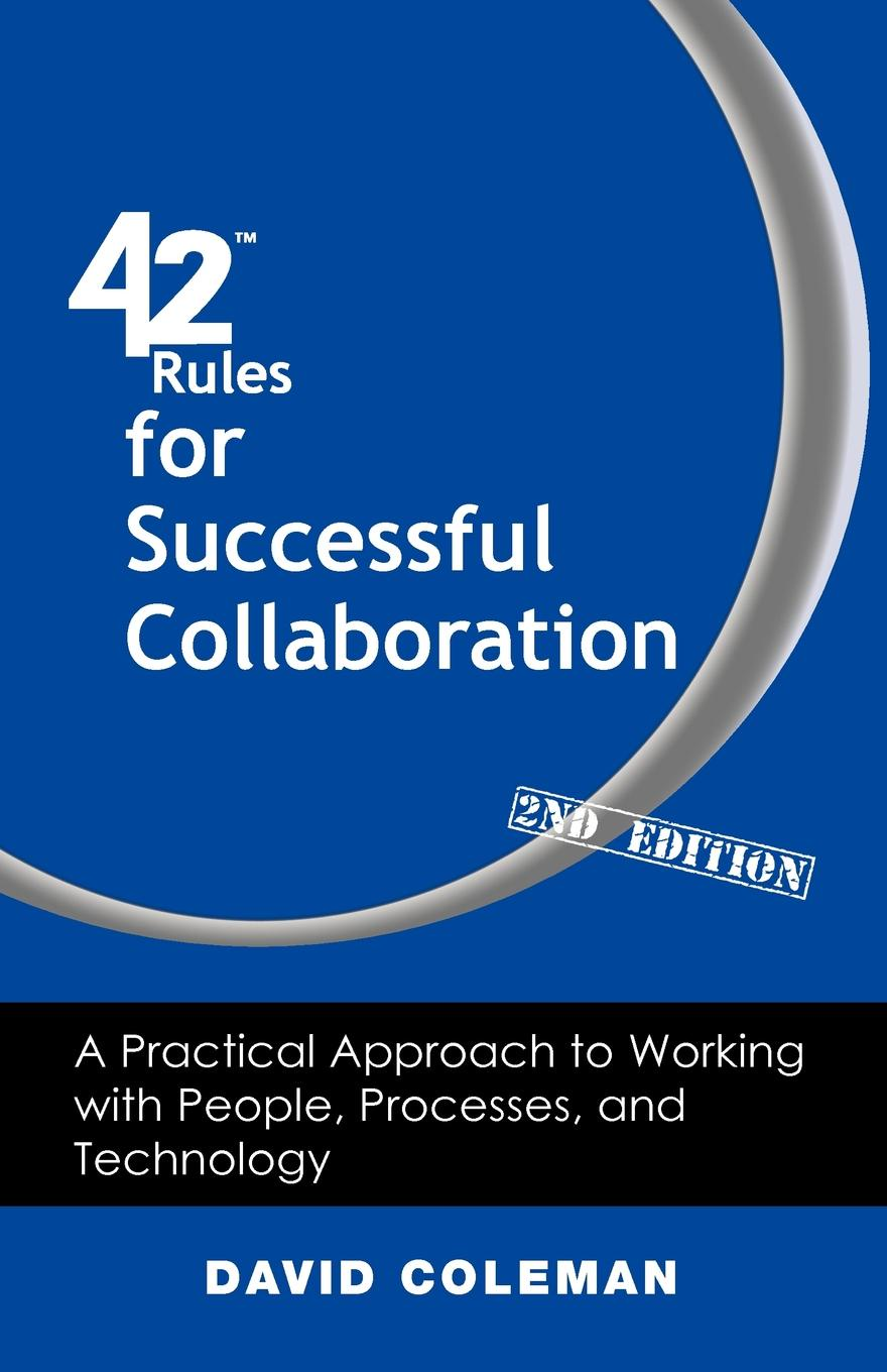 David Coleman 42 Rules for Successful Collaboration (2nd Edition). A Practical Approach to Working with People, Processes and Technology patrick e jeter the s factor how to be a successful person