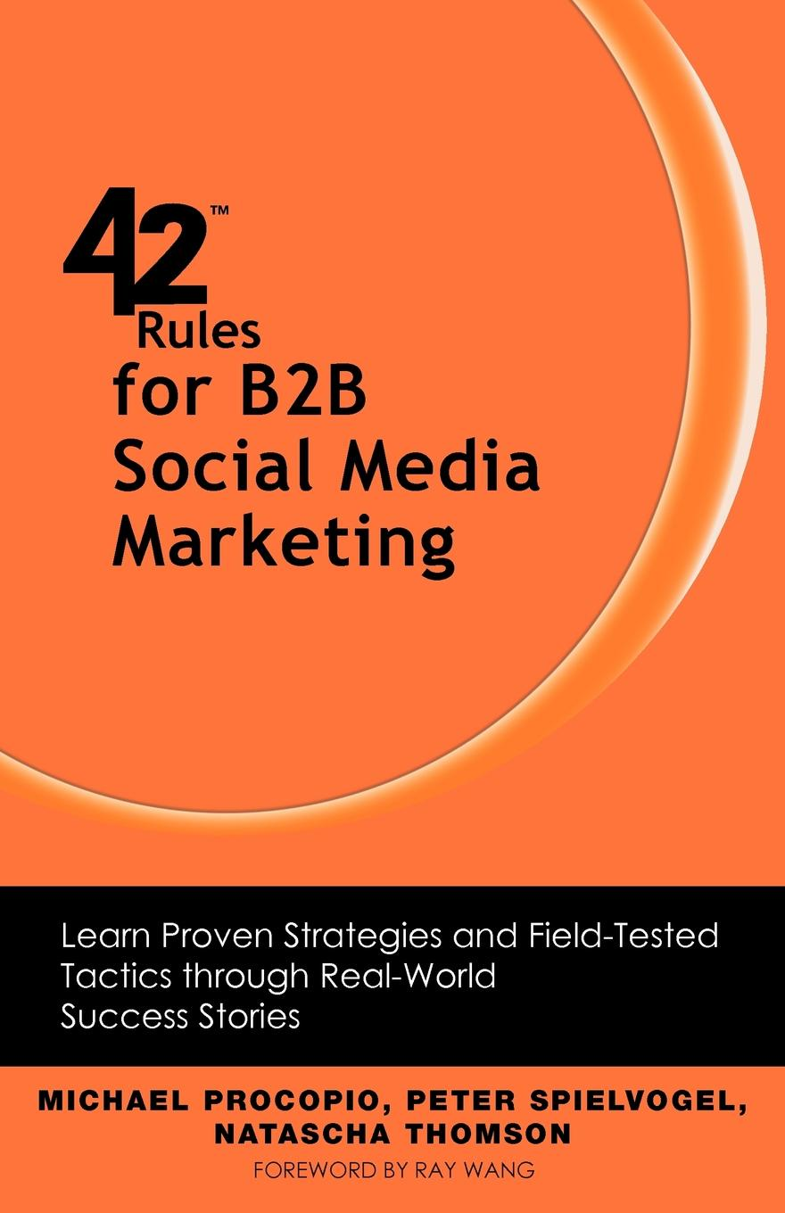 Michael Procopio, Peter Spielvogel, Natascha Thomson 42 Rules for B2B Social Media Marketing. Learn Proven Strategies and Field-Tested Tactics Through Real World Success nicole matejic social media rules of engagement why your online narrative is the best weapon during a crisis