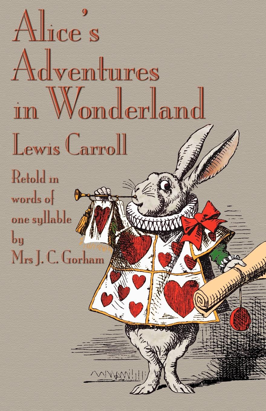 Lewis Carroll, J. C. Gorham Alice's Adventures in Wonderland, Retold in Words of One Syllable j c macy young people s illustrated history of music