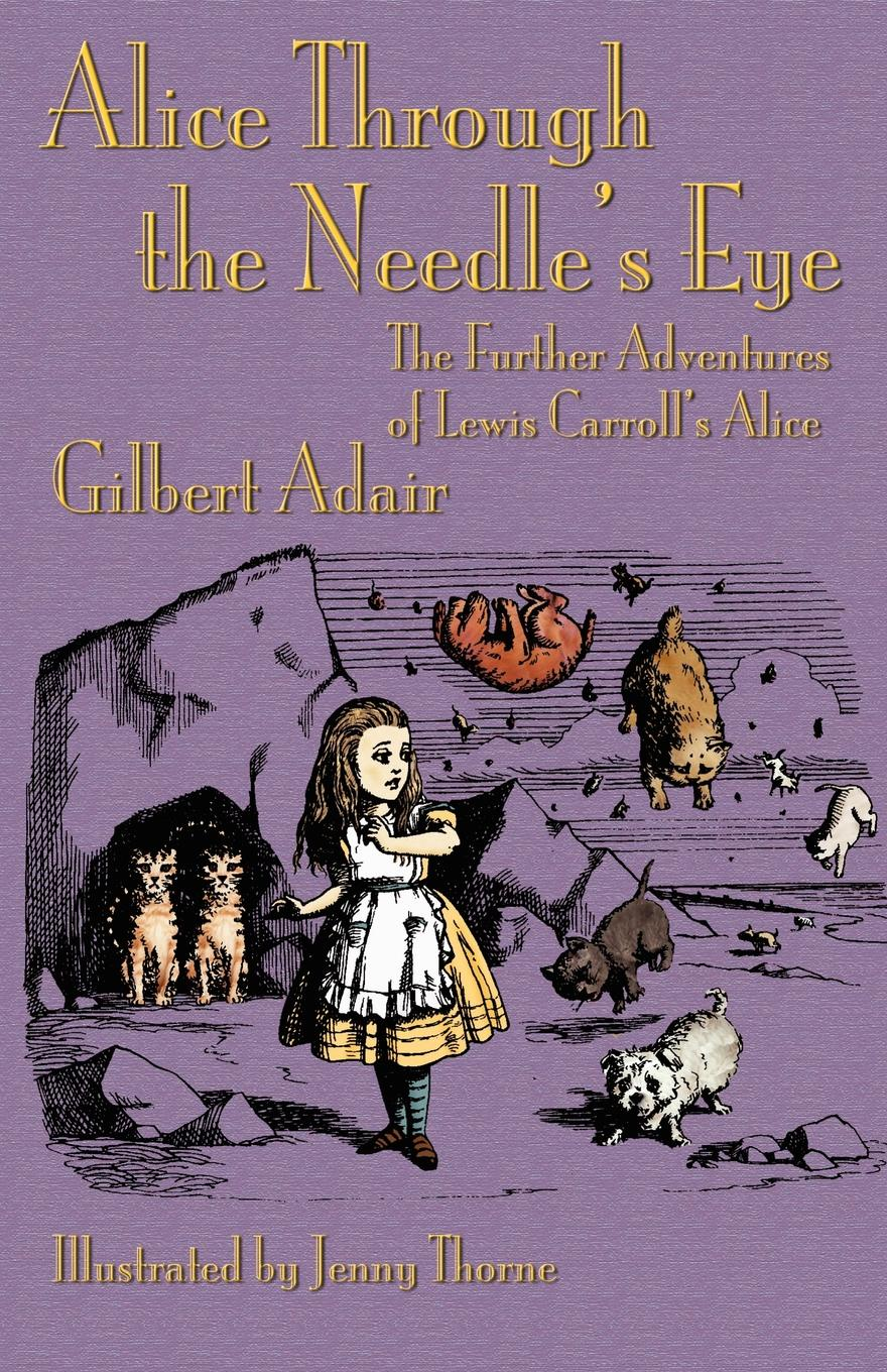 Gilbert Adair Alice Through the Needle's Eye. The Further Adventures of Lewis Carroll's Alice