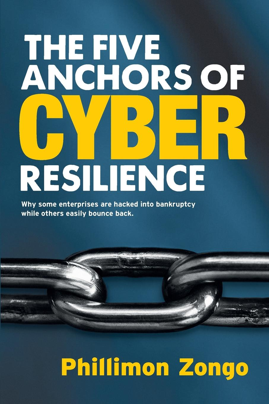 Phillimon Zongo The Five Anchors of Cyber Resilience. Why some enterprises are hacked into bankruptcy, while others easily bounce back cyber threat how to manage the growing risk of cyber attacks