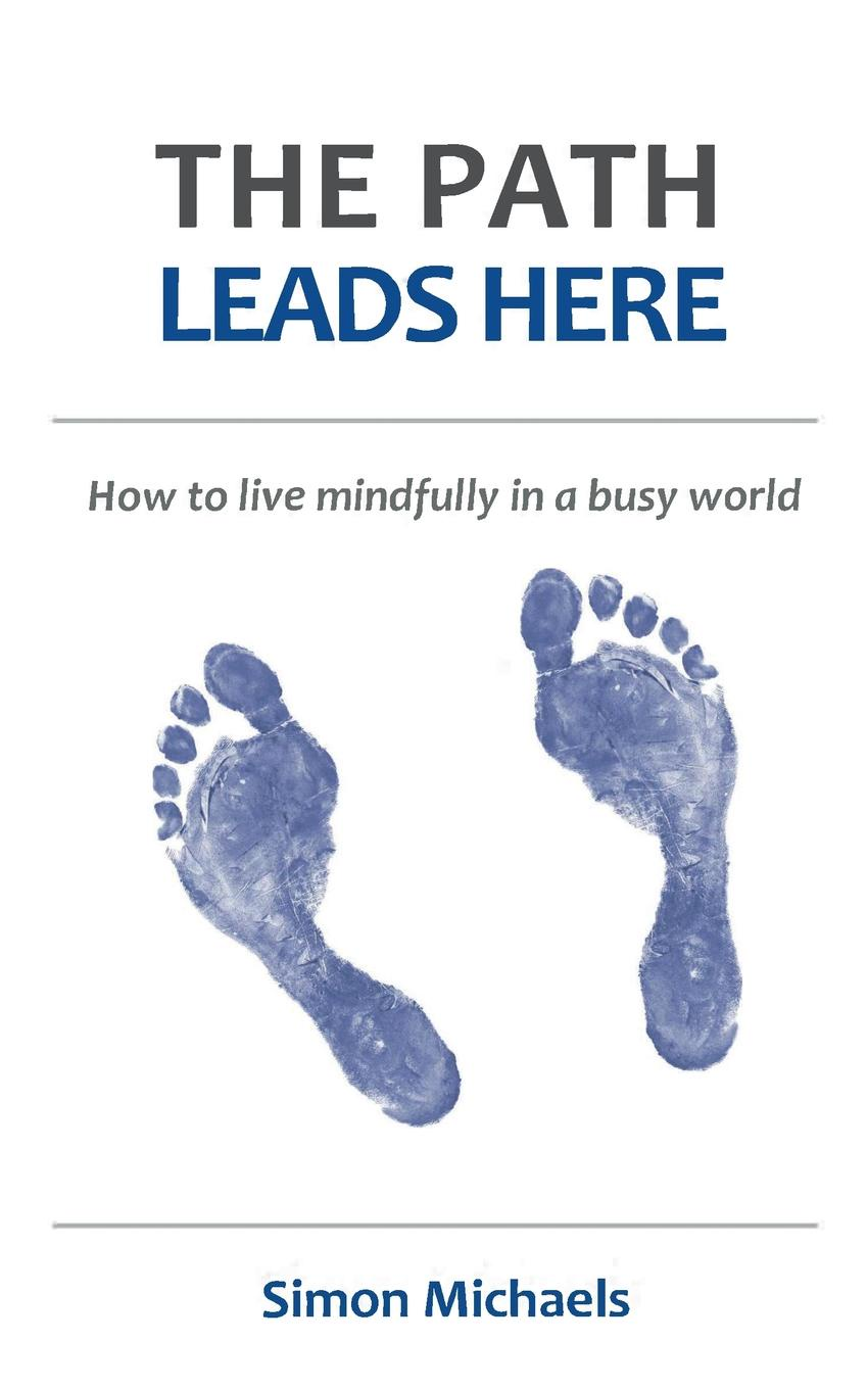 Simon Michaels The Path Leads Here. How to live mindfully in a busy world liggy webb how to be happy how developing your confidence resilience appreciation and communication can lead to a happier healthier you