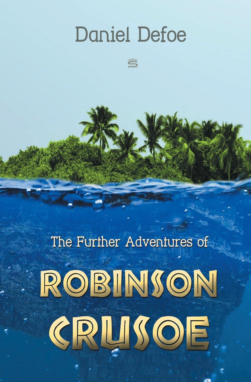 Daniel Defoe The Further Adventures of Robinson Crusoe daniel defoe robinson crusoe