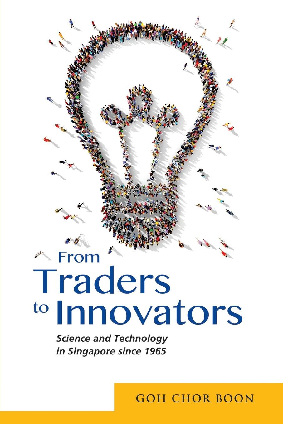 Chor Boon Goh From Traders to Innovators. Science and Technology in Singapore since 1965 david m hart forged consensus science technology and economic policy in the united states 1921 1953