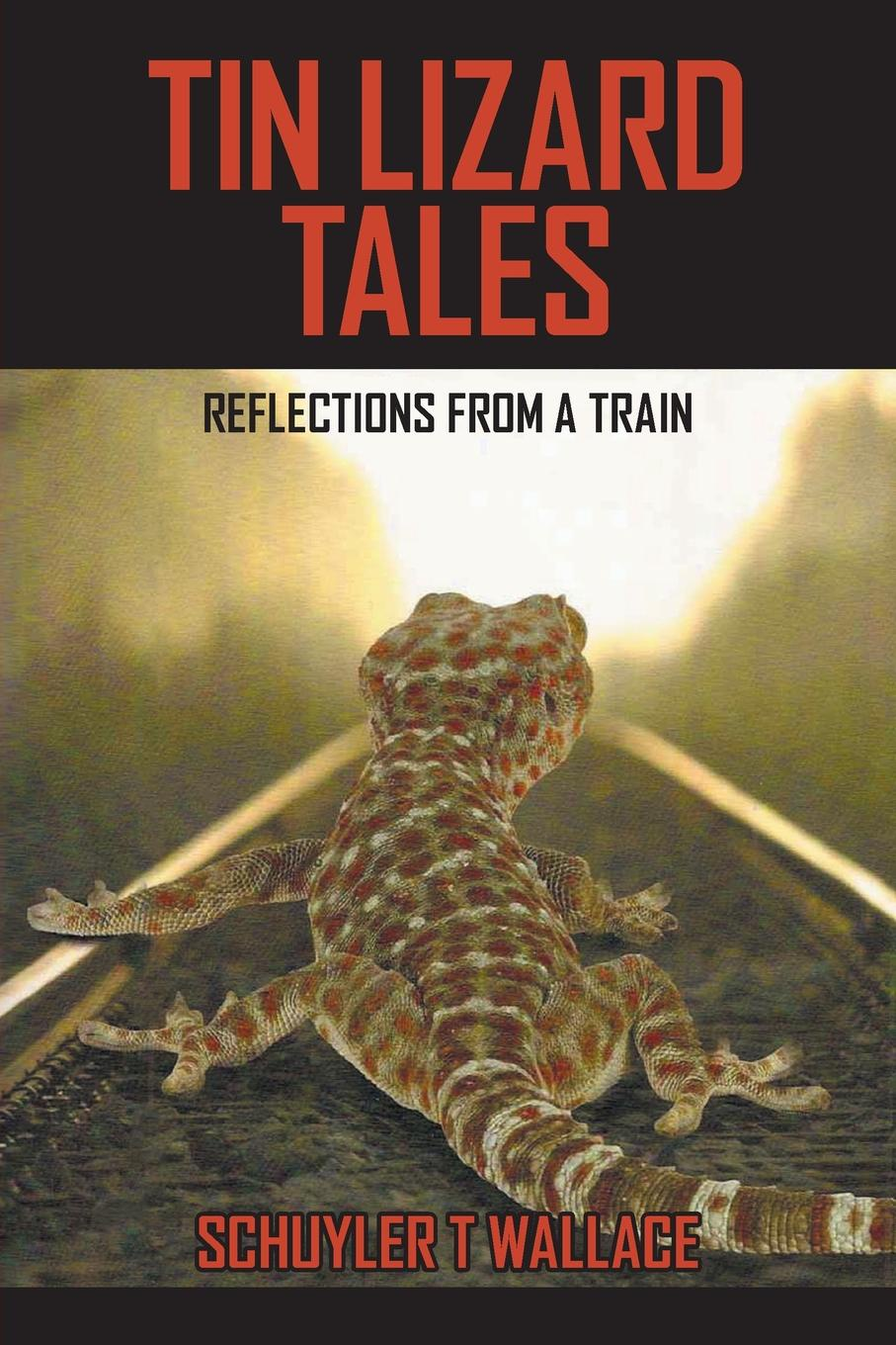 Schuyler T. Wallace Tin Lizard Tales. Reflections from a Train
