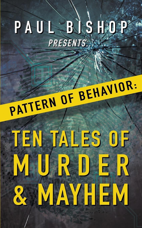 Paul Bishop Paul Bishop Presents...Pattern of Behavior. Ten Tales of Murder & Mayhem цены онлайн