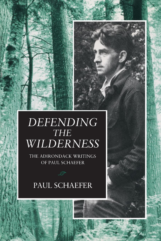 Paul Schaefer Defending the Wilderness. The Adirondack Writings of