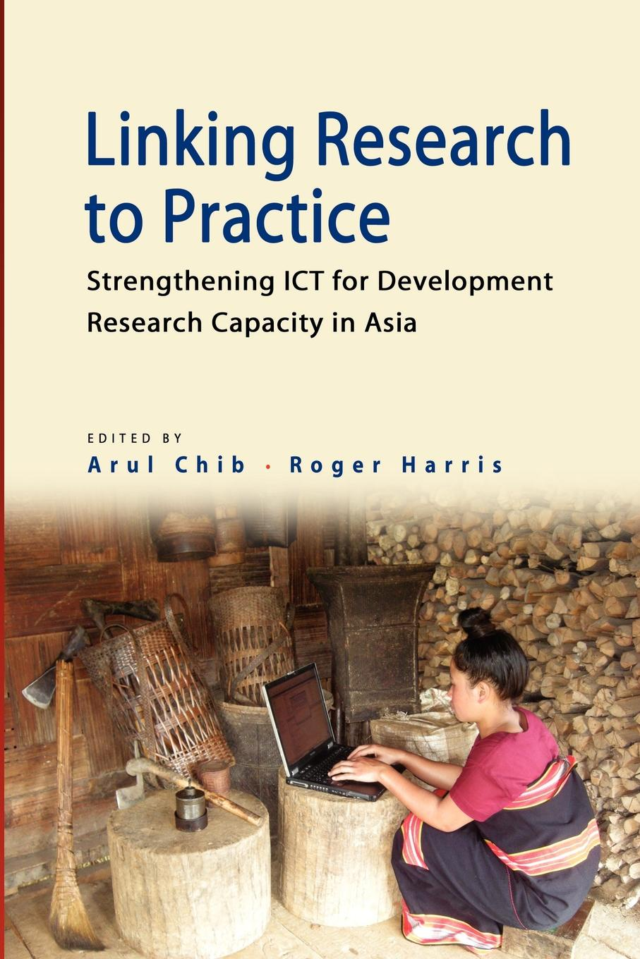 Linking Research to Practice. Strengthening Ict for Development Research Capacity in Asia knowledge to policy making the most of development research