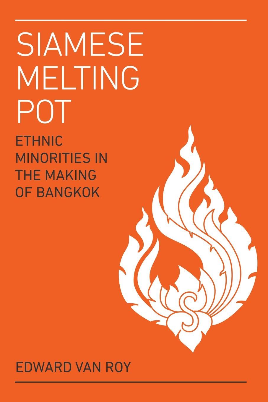 Edward Van Roy Siamese Melting Pot. Ethnic Minorities in the Making of Bangkok melting the ice