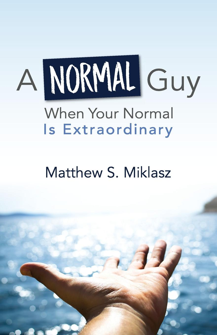 Matthew S. Miklasz A Normal Guy. When Your Normal Is Extraordinary why be happy when you could be normal
